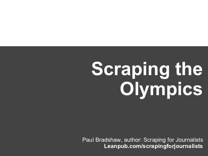 Scraping the      OlympicsPaul Bradshaw, author: Scraping for Journalists                                 *        Leanpub...