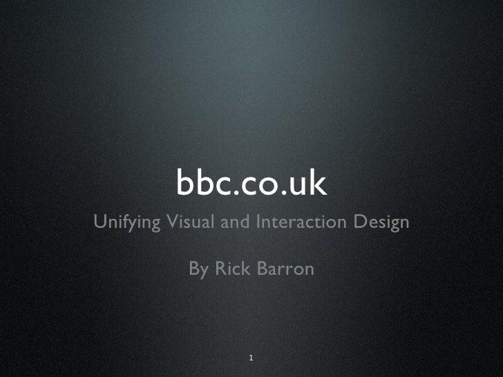 bbc.co.uk <ul><li>Unifying Visual and Interaction Design </li></ul><ul><li>By Rick Barron </li></ul>