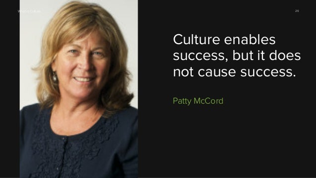 26  What is Culture  Culture enables success, but it does not cause success. Patty McCord
