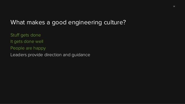 38  What makes a good engineering culture? Stuff gets done It gets done well People are happy Leaders provide direction and...