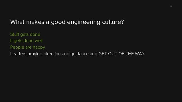 39  What makes a good engineering culture? Stuff gets done It gets done well People are happy Leaders provide direction and...