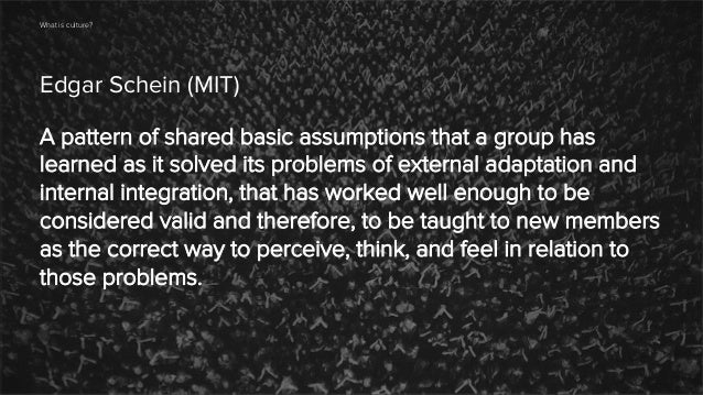What is culture?  Edgar Schein (MIT) A pattern of shared basic assumptions that a group has learned as it solved its probl...