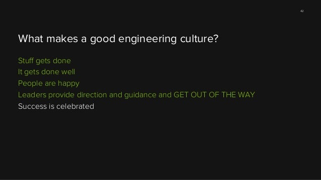42  What makes a good engineering culture? Stuff gets done It gets done well People are happy Leaders provide direction and...