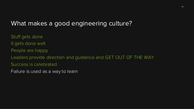 44  What makes a good engineering culture? Stuff gets done It gets done well People are happy Leaders provide direction and...