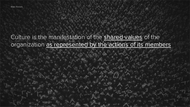 Walk the talk  Culture is the manifestation of the shared values of the organization as represented by the actions of its ...