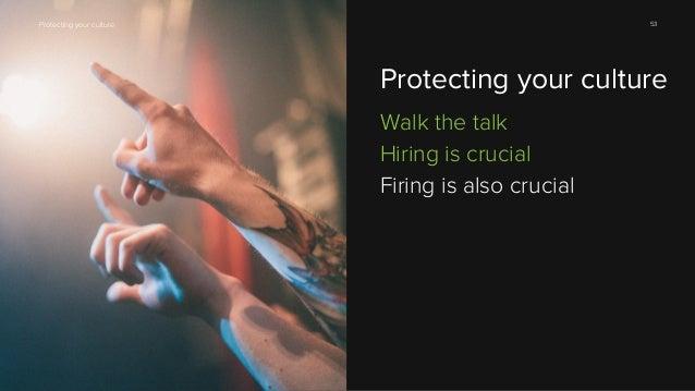 53  Protecting your culture  Protecting your culture Walk the talk Hiring is crucial Firing is also crucial