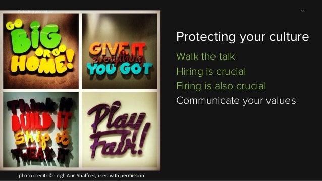 55  Protecting your culture  Protecting your culture Walk the talk Hiring is crucial Firing is also crucial Communicate yo...