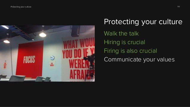 56  Protecting your culture  Protecting your culture Walk the talk Hiring is crucial Firing is also crucial Communicate yo...