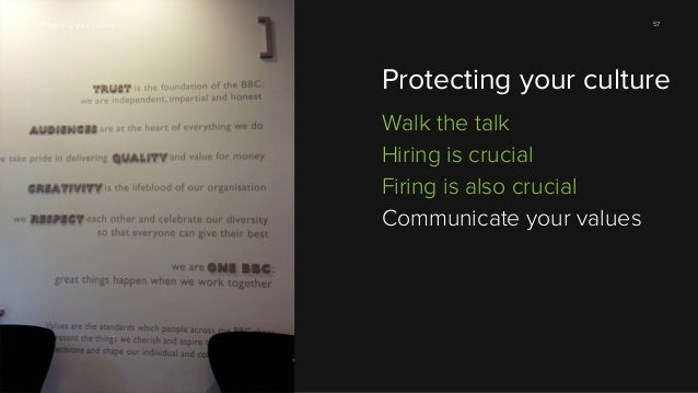 57  Protecting your culture  Protecting your culture Walk the talk Hiring is crucial Firing is also crucial Communicate yo...