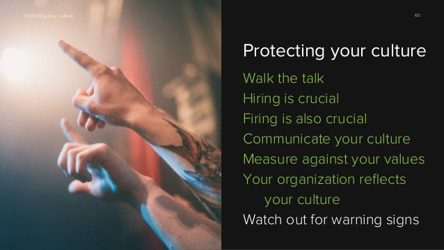 Protecting your culture  60  Protecting your culture Walk the talk Hiring is crucial Firing is also crucial Communicate yo...