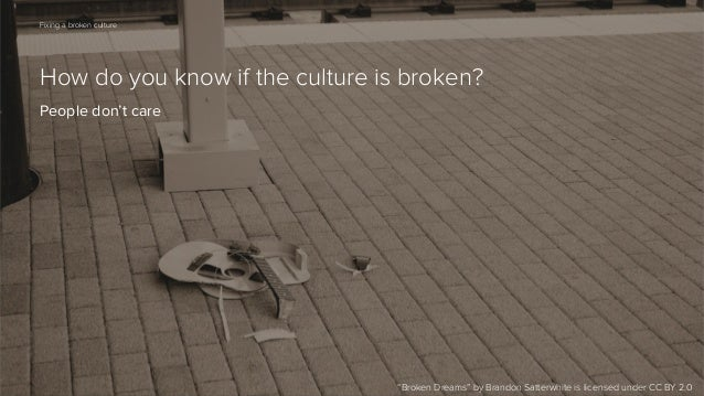 """62  Fixing a broken culture  How do you know if the culture is broken? People don't care  """"Broken Dreams"""" by Brandon Satte..."""