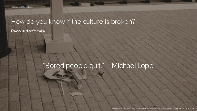 "63  Fixing a broken culture  How do you know if the culture is broken? People don't care  ""Bored people quit."" – Michael L..."