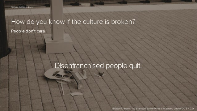 "64  Fixing a broken culture  How do you know if the culture is broken? People don't care  Disenfranchised people quit.  ""B..."