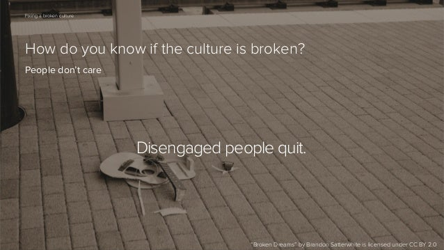 "65  Fixing a broken culture  How do you know if the culture is broken? People don't care  Disengaged people quit.  ""Broken..."