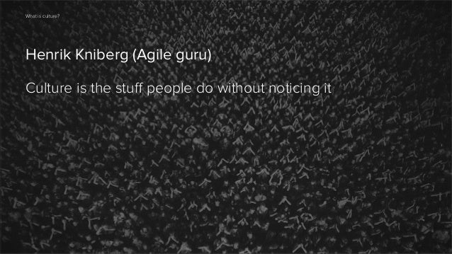 What is culture?  Henrik Kniberg (Agile guru) Culture is the stuff people do without noticing it  7