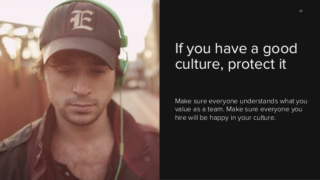 83  If you have a good culture, protect it Make sure everyone understands what you value as a team. Make sure everyone you...