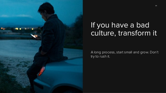 84  If you have a bad culture, transform it A long process, start small and grow. Don't try to rush it.