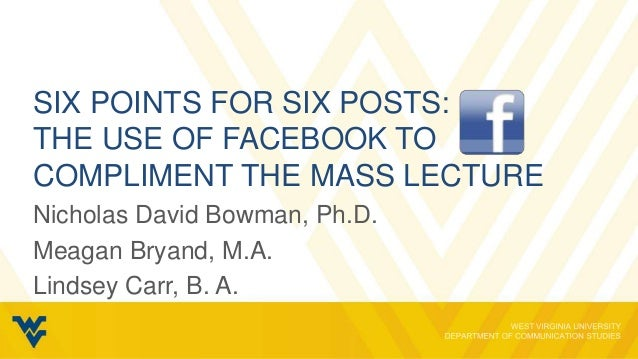 SIX POINTS FOR SIX POSTS:THE USE OF FACEBOOK TOCOMPLIMENT THE MASS LECTURENicholas David Bowman, Ph.D.Meagan Bryand, M.A.L...
