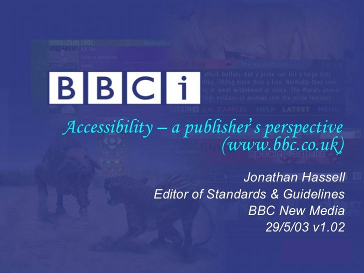 Accessibility – a publisher ' s perspective (www.bbc.co.uk) Jonathan Hassell Editor of Standards & Guidelines BBC New Medi...