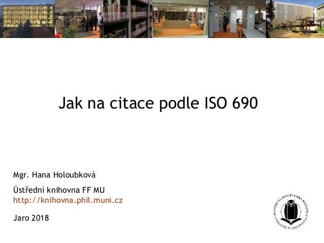 Jak na citace podle ISO 690 Mgr. Hana Holoubková Ústřední knihovna FF MU http://knihovna.phil.muni.cz Jaro 2018