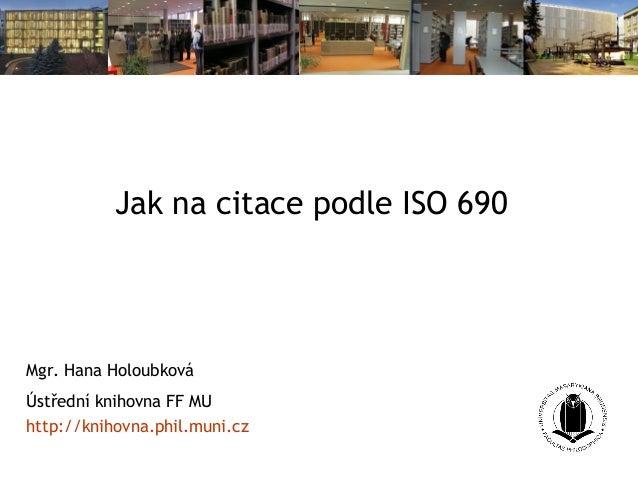 Jak na citace podle ISO 690 Mgr. Hana Holoubková Ústřední knihovna FF MU http://knihovna.phil.muni.cz