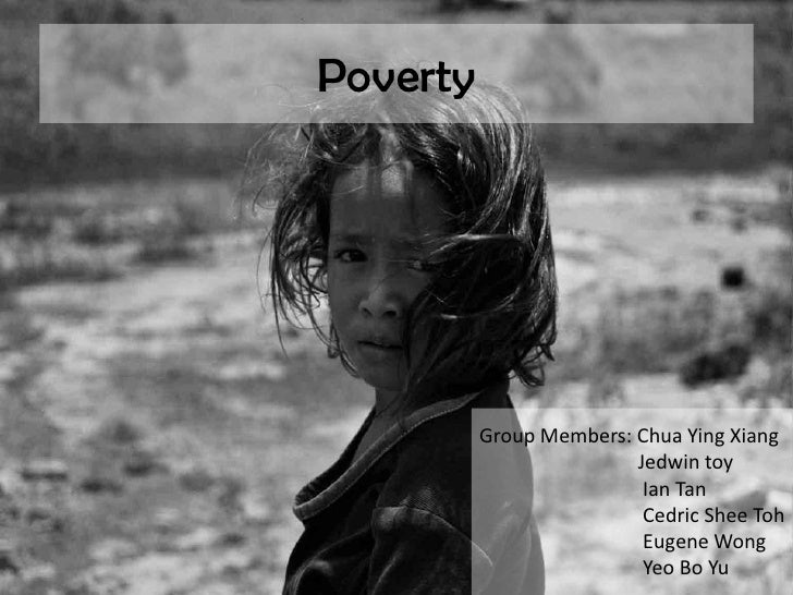Poverty<br />Group Members: Chua Ying Xiang<br />Jedwin toy<br />  Ian Tan<br /> Cedric SheeToh<br /> Eugene Wong<br...