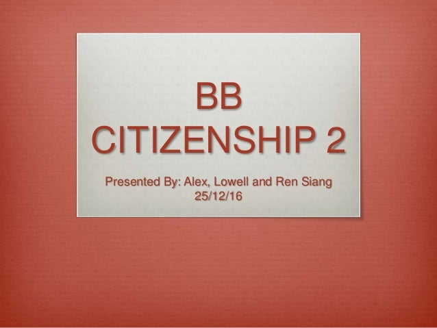 BB CITIZENSHIP 2 Presented By: Alex, Lowell and Ren Siang 25/12/16