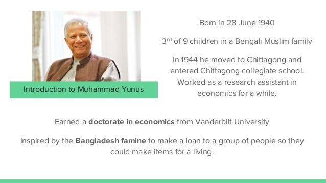 muhammad yunus and the grameen bank essay Muhammad yunus founded the grameen bank, which provides micro loans and credit to poor people in bangladesh he won the 2006 nobel peace prize for his efforts in the field of poverty reduction yunus began by providing personal loans of small amounts to destitute basket weavers so that they could support themselves.