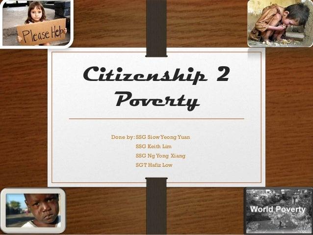 Citizenship 2   Poverty  Done by: SSG Siow Yeong Yuan          SSG Keith Lim          SSG Ng Yong Xiang          SGT Hafiz...