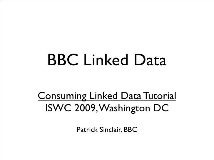 BBC Linked Data Consuming Linked Data Tutorial  ISWC 2009, Washington DC         Patrick Sinclair, BBC