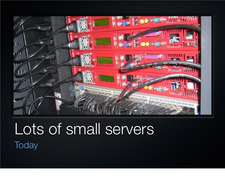 Lots of small servers Today