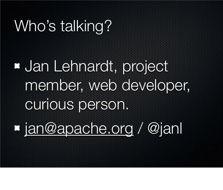 Who's talking?   Jan Lehnardt, project  member, web developer,  curious person.  jan@apache.org / @janl