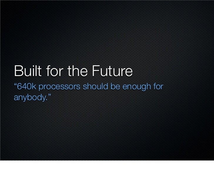 """Built for the Future """"640k processors should be enough for anybody."""""""