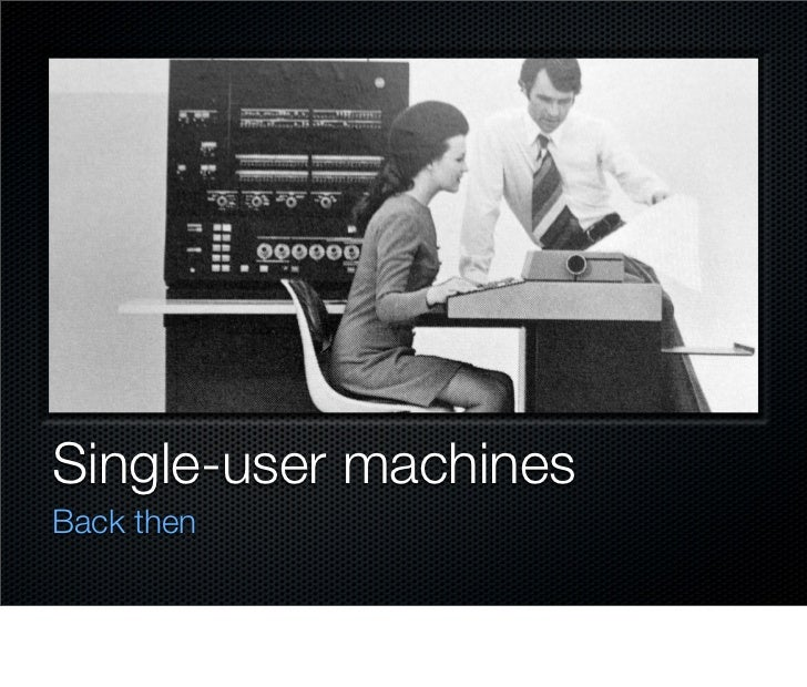 Single-user machines Back then