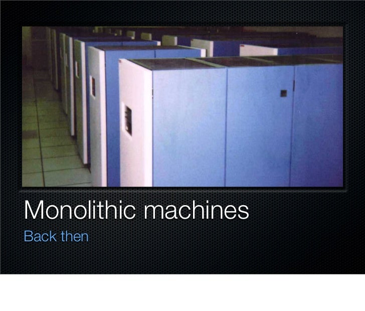 Monolithic machines Back then