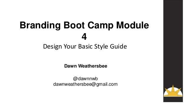 Branding Boot Camp Module 4 Design Your Basic Style Guide Dawn Weathersbee @dawnnwb dawnweathersbee@gmail.com