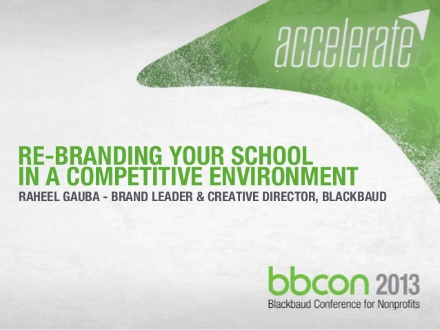 RE-BRANDING YOUR SCHOOL IN A COMPETITIVE ENVIRONMENT RAHEEL GAUBA - BRAND LEADER & CREATIVE DIRECTOR, BLACKBAUD