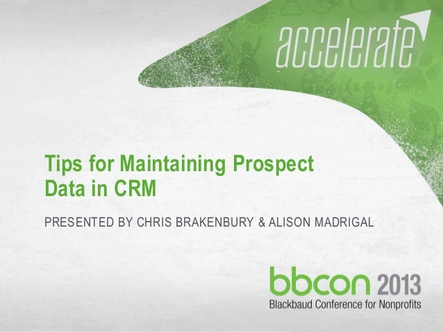 10/7/2013 #bbcon 1 Tips for Maintaining Prospect Data in CRM PRESENTED BY CHRIS BRAKENBURY & ALISON MADRIGAL