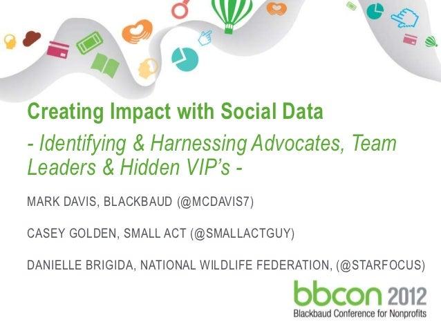 Creating Impact with Social Data     - Identifying & Harnessing Advocates, Team     Leaders & Hidden VIP's -     MARK DAVI...