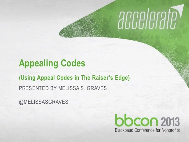 9/27/2013 #bbcon 1 Appealing Codes (Using Appeal Codes in The Raiser's Edge) PRESENTED BY MELISSA S. GRAVES @MELISSASGRAVES