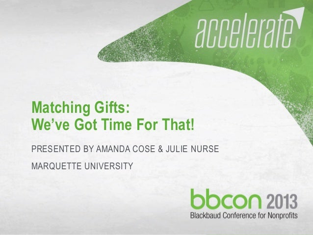 9/29/2013 #bbcon 1 Matching Gifts: We've Got Time For That! PRESENTED BY AMANDA COSE & JULIE NURSE MARQUETTE UNIVERSITY