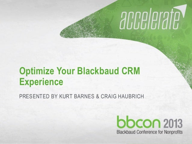 10/9/2013 Optimize your Blackbaud CRM Experience 1 Optimize Your Blackbaud CRM Experience PRESENTED BY KURT BARNES & CRAIG...