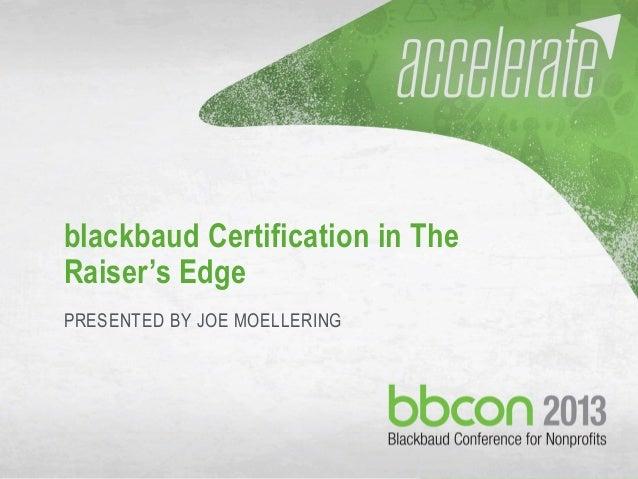 10/7/2013 #bbcon 1 blackbaud Certification in The Raiser's Edge PRESENTED BY JOE MOELLERING