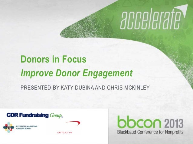 Donors in Focus Improve Donor Engagement PRESENTED BY KATY DUBINA AND CHRIS MCKINLEY  10/14/2013  #bbcon  1