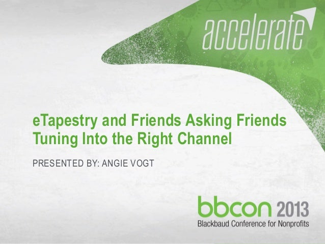 9/28/2013 #bbcon 1 eTapestry and Friends Asking Friends Tuning Into the Right Channel PRESENTED BY: ANGIE VOGT