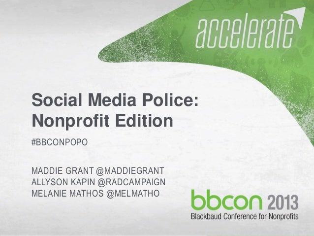 9/28/2013 #bbcon 1 Social Media Police: Nonprofit Edition #BBCONPOPO MADDIE GRANT @MADDIEGRANT ALLYSON KAPIN @RADCAMPAIGN ...