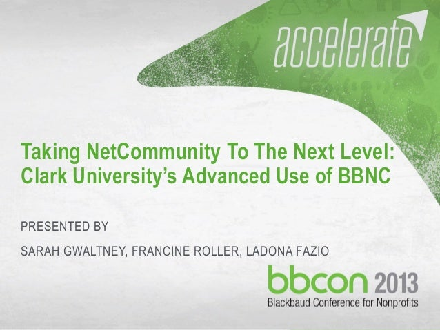 10/7/2013 #bbcon 1 Taking NetCommunity To The Next Level: Clark University's Advanced Use of BBNC PRESENTED BY SARAH GWALT...