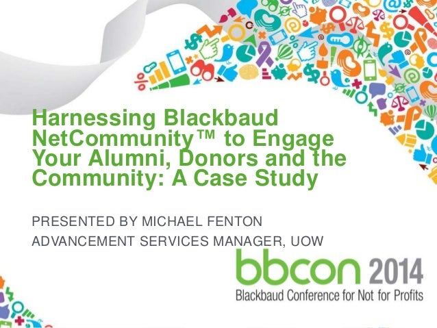 Harnessing Blackbaud  NetCommunity™ to Engage  Your Alumni, Donors and the  Community: A Case Study  PRESENTED BY MICHAEL ...