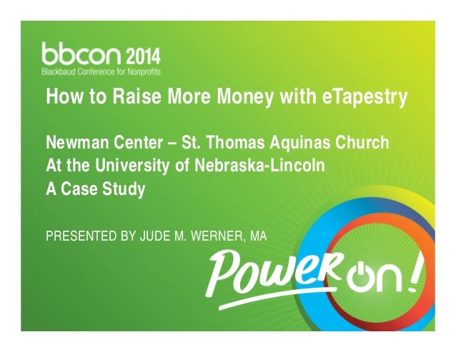 How to Raise More Money with eTapestry  Newman Center – St. Thomas Aquinas Church  At the University of Nebraska-Lincoln  ...