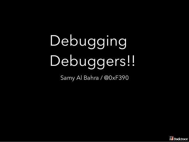 Debugging Debuggers!! Samy Al Bahra / @0xF390